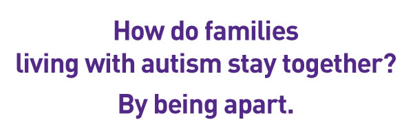How do familiesliving with autism stay together?By being apart.